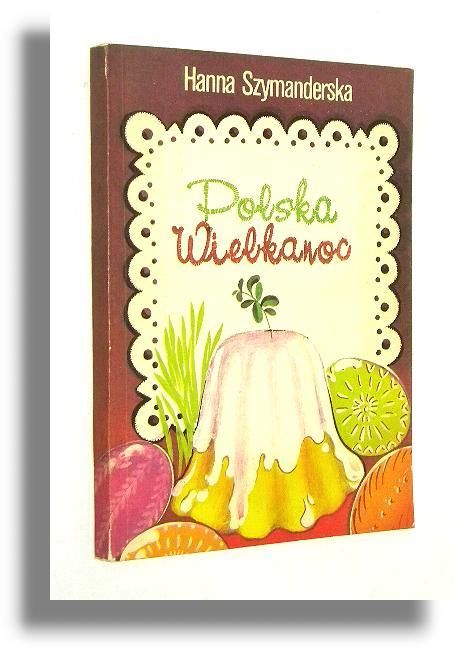 Polska Wielkanoc Tradycje Zwyczaje Potrawy Szymanderska